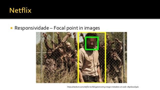  Responsividade – Focal point in images https://medium.com/netflix-techblog/extracting-image-metadata-at-scale-c89c60a2b9...