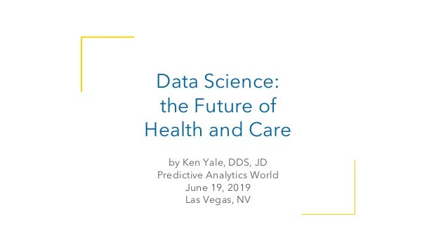 @docyale Data Science: the Future of Health and Care by Ken Yale, DDS, JD Predictive Analytics World June 19, 2019 Las Veg...