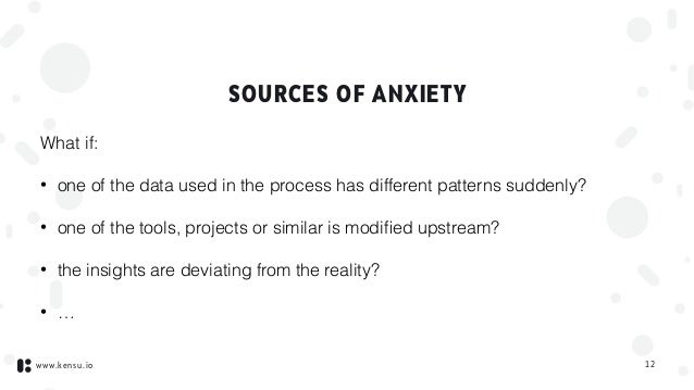 www.kensu.io SOURCES OF ANXIETY What if: • one of the data used in the process has different patterns suddenly? • one of t...