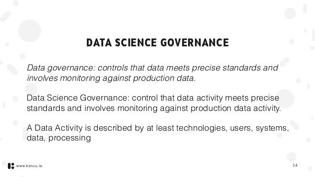 www.kensu.io DATA SCIENCE GOVERNANCE Data governance: controls that data meets precise standards and involves monitoring a...