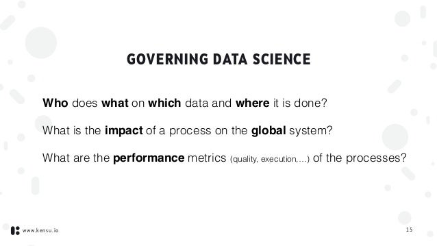 www.kensu.io GOVERNING DATA SCIENCE Who does what on which data and where it is done? What is the impact of a process on t...