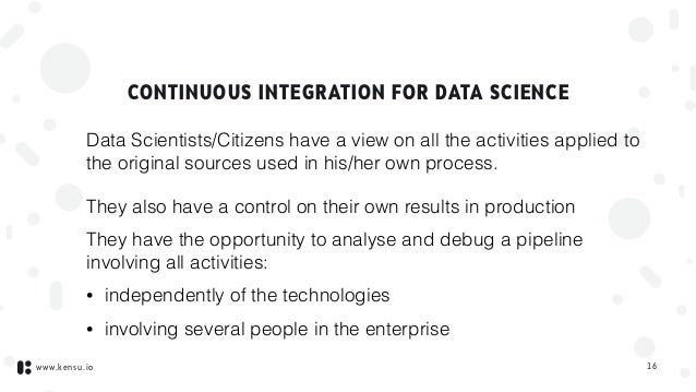 www.kensu.io CONTINUOUS INTEGRATION FOR DATA SCIENCE Data Scientists/Citizens have a view on all the activities applied to...