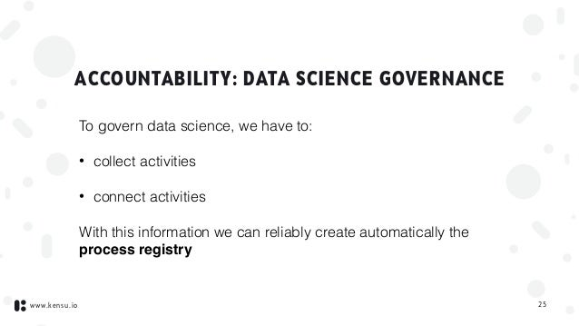 www.kensu.io ACCOUNTABILITY: DATA SCIENCE GOVERNANCE To govern data science, we have to: • collect activities • connect ac...