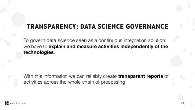 www.kensu.io TRANSPARENCY: DATA SCIENCE GOVERNANCE To govern data science seen as a continuous integration solution:  we ...