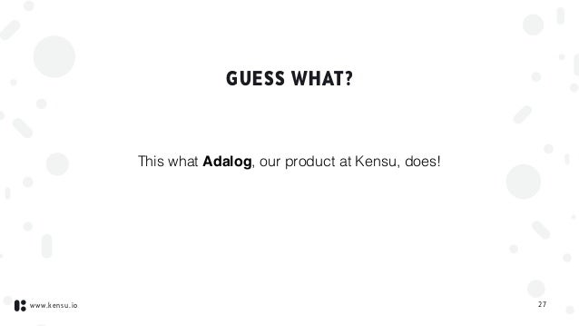 www.kensu.io GUESS WHAT? This what Adalog, our product at Kensu, does! 27