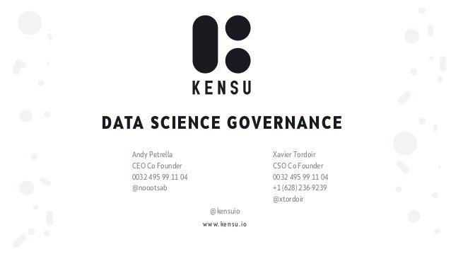 www.kensu.io DATA SCIENCE GOVERNANCE Andy Petrella CEO Co Founder 0032 495 99 11 04 @noootsab Xavier Tordoir CSO Co Founde...