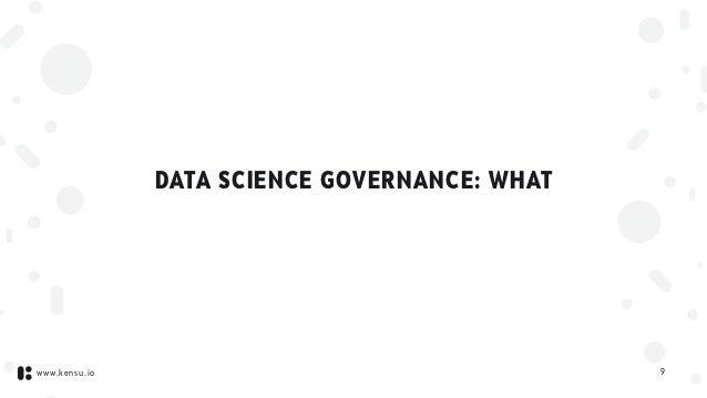 www.kensu.io DATA SCIENCE GOVERNANCE: WHAT 9