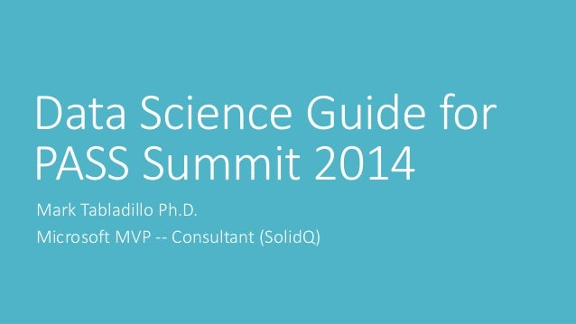 Data Science Guide for PASS Summit 2014  Mark Tabladillo Ph.D.  Microsoft MVP --Consultant (SolidQ)