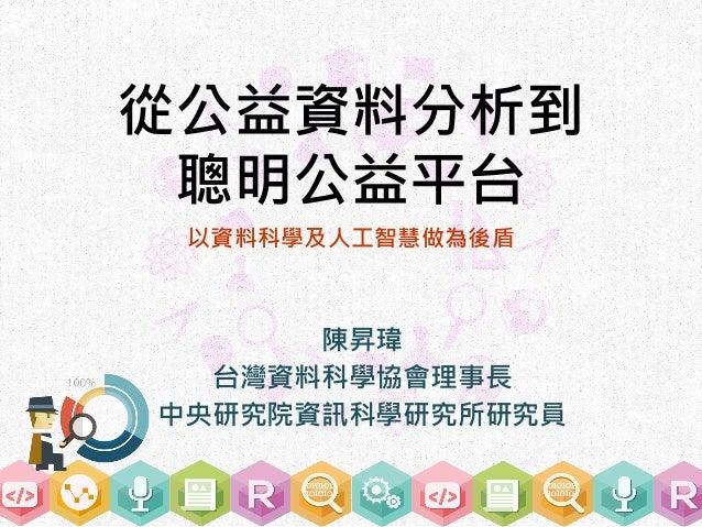 從公益資料分析到 聰明公益平台 陳昇瑋 台灣資料科學協會理事長 中央研究院資訊科學研究所研究員 以資料科學及人工智慧做為後盾