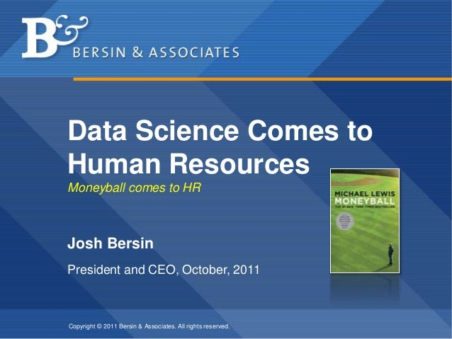 Copyright © 2011 Bersin & Associates. All rights reserved. Data Science Comes to Human Resources Moneyball comes to HR Jos...