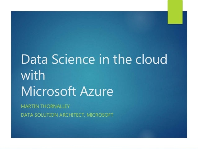 Data Science in the cloud with Microsoft Azure MARTIN THORNALLEY DATA SOLUTION ARCHITECT, MICROSOFT