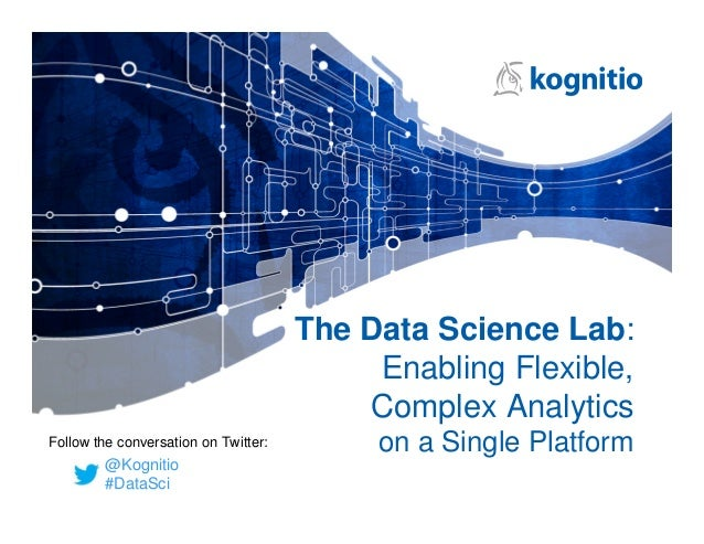 The Data Science Lab: Enabling Flexible, Complex Analytics on a Single Platform @Kognitio #DataSci Follow the conversation...