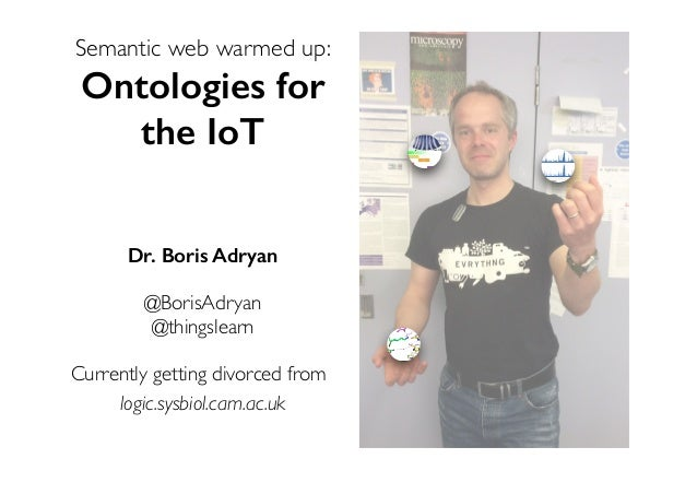Semantic web warmed up: Ontologies for the IoT Dr. Boris Adryan @BorisAdryan @thingslearn Currently getting divorced from ...