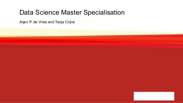 Data Science Master Specialisation Arjen P. de Vries and Tanja Crijns