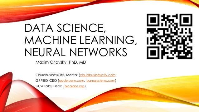 DATA SCIENCE, MACHINE LEARNING, NEURAL NETWORKS Maxim Orlovsky, PhD, MD CloudBusinessCity, Mentor (cloudbusinesscity.com) ...