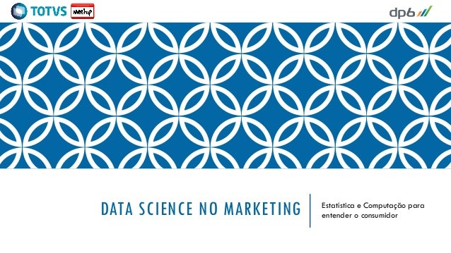 DATA SCIENCE NO MARKETING Estatística e Computação para entender o consumidor