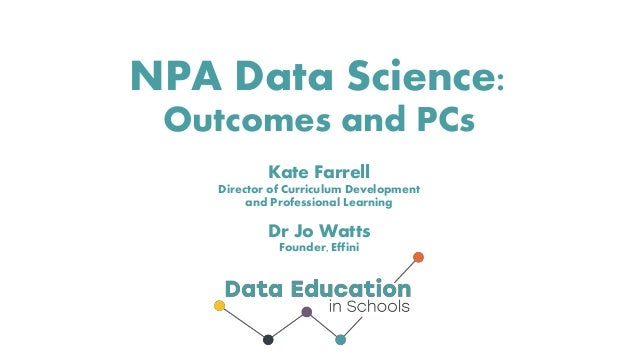 NPA Data Science: Outcomes and PCs Kate Farrell Director of Curriculum Development and Professional Learning Dr Jo Watts F...