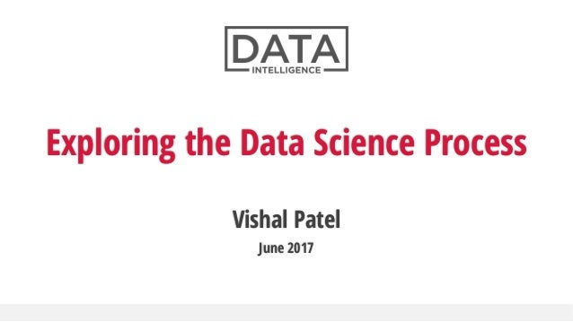 Vishal Patel June 2017 Exploring the Data Science Process