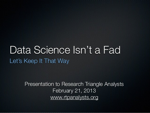 Data Science Isn't a FadLet's Keep It That Way     Presentation to Research Triangle Analysts                 February 21,...