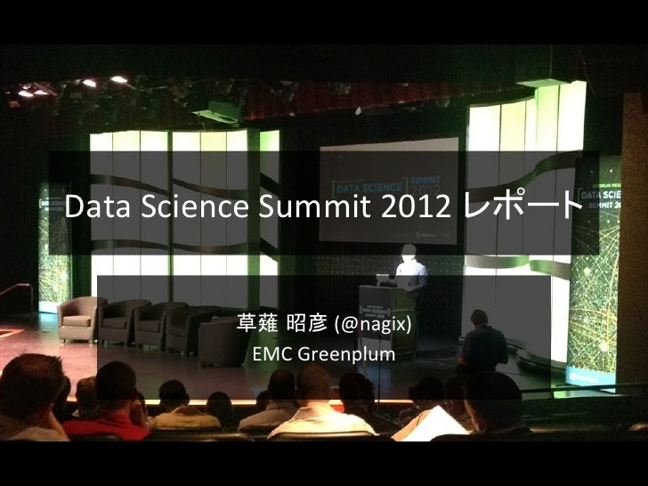 Data Science Summit 2012 レポート               草薙 昭彦 (@nagix)                EMC Greenplum