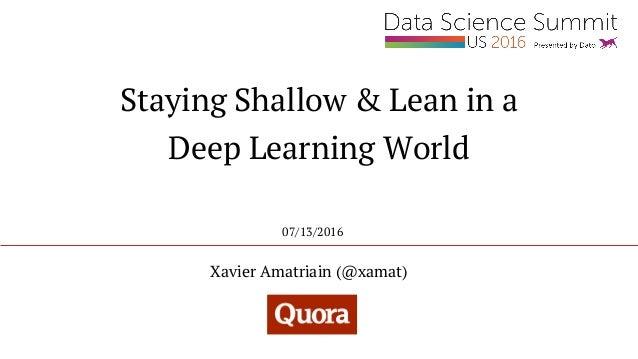 Staying Shallow & Lean in a Deep Learning World Xavier Amatriain (@xamat) 07/13/2016