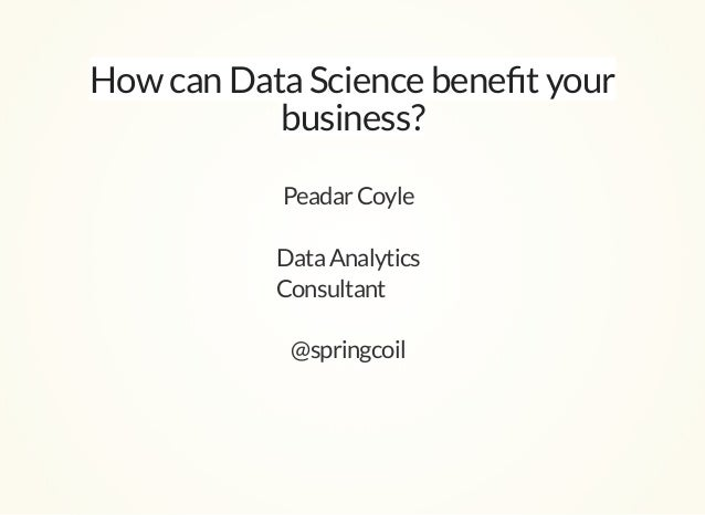 How can Data Science benefit your business? PeadarCoyle DataAnalytics Consultant @springcoil