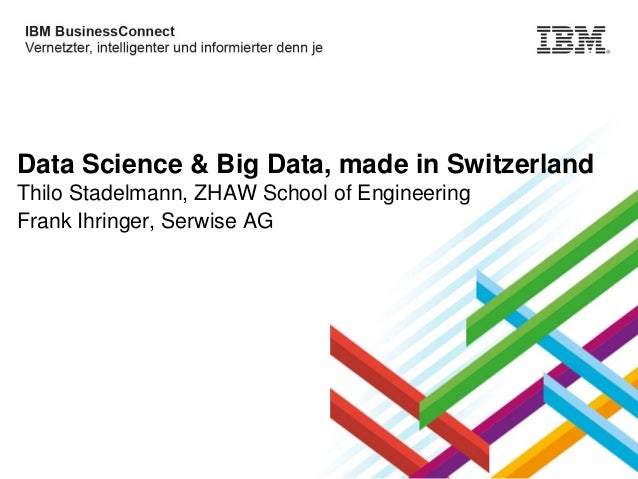 Data Science & Big Data, made in Switzerland Thilo Stadelmann, ZHAW School of Engineering Frank Ihringer, Serwise AG  © 20...