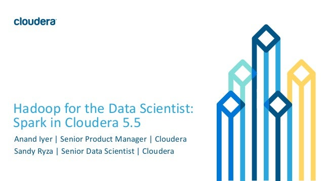 1© Cloudera, Inc. All rights reserved. Hadoop for the Data Scientist: Spark in Cloudera 5.5 Anand Iyer | Senior Product Ma...
