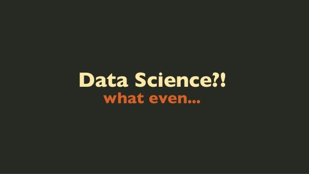 Data Science?! what even...