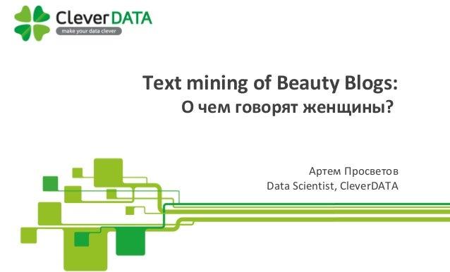 Text mining of Beauty Blogs: Text mining of Beauty Blogs: О чем говорят женщины? Артем Просветов Data Scientist, CleverDATA