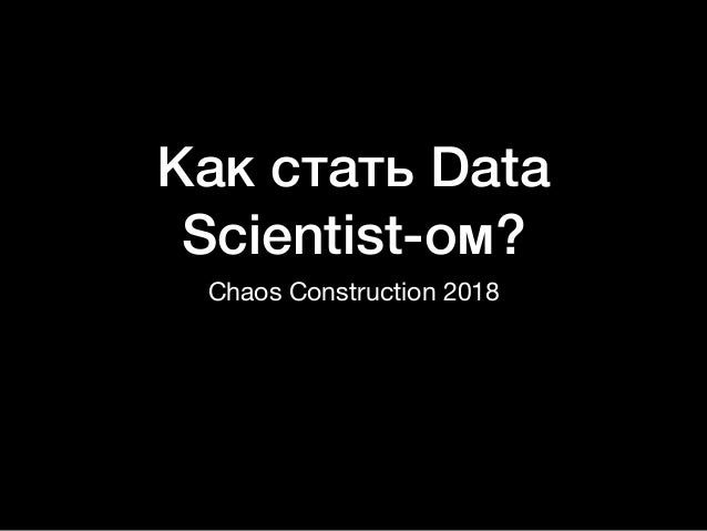 Как стать Data Scientist-ом? Chaos Construction 2018