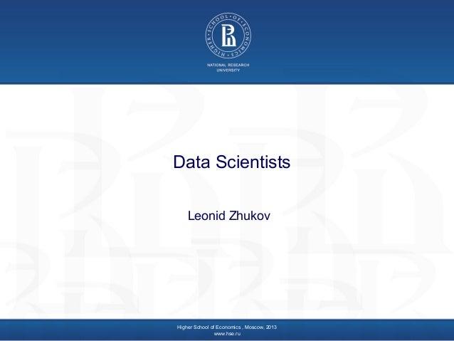 Data Scientists Leonid Zhukov  Higher School of Economics , Moscow, 2013 www.hse.ru