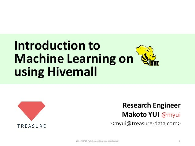 Introduction  to Machine  Learning  on   using  Hivemall Research  Engineer Makoto  YUI  @myui <myui@treas...