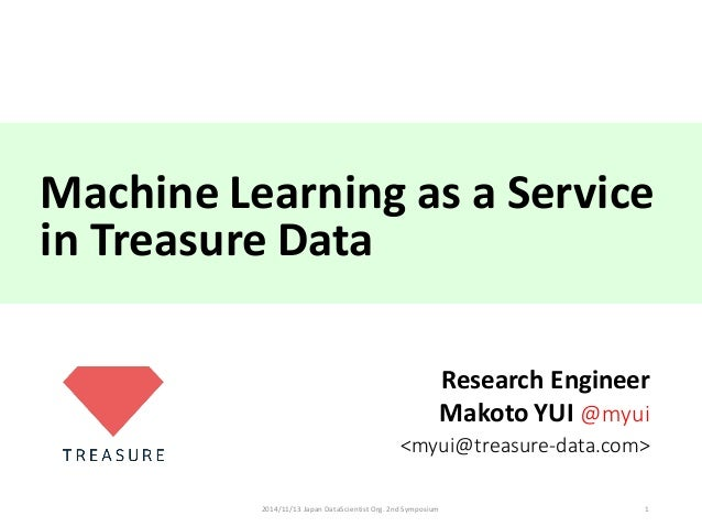 Machine	Learning	as	a	Service in	Treasure	Data Research	Engineer Makoto	YUI	@myui <myui@treasure-data.com> 2014/11/13	Japa...