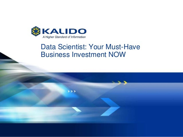 1 May 14, 2013© Kalido I Kalido Confidential May 14, 2013Data Scientist: Your Must-HaveBusiness Investment NOW