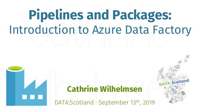 Pipelines and Packages: Introduction to Azure Data Factory Cathrine Wilhelmsen DATA:Scotland · September 13th, 2019