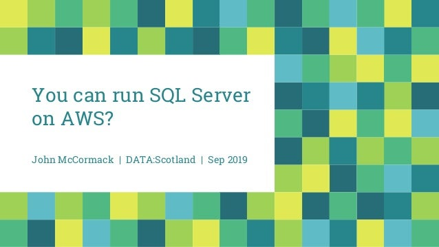 You can run SQL Server on AWS? John McCormack | DATA:Scotland | Sep 2019