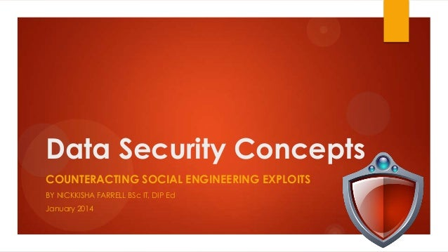 Data Security Concepts COUNTERACTING SOCIAL ENGINEERING EXPLOITS BY NICKKISHA FARRELL BSc IT, DIP Ed January 2014