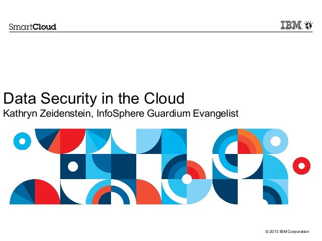 Data Security in the Cloud Kathryn Zeidenstein, InfoSphere Guardium Evangelist  © 2013 IBM Corporation