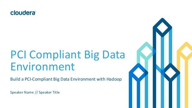 PCI Compliant Big Data Environment Speaker Name // Speaker Title Build a PCI-Compliant Big Data Environment with Hadoop