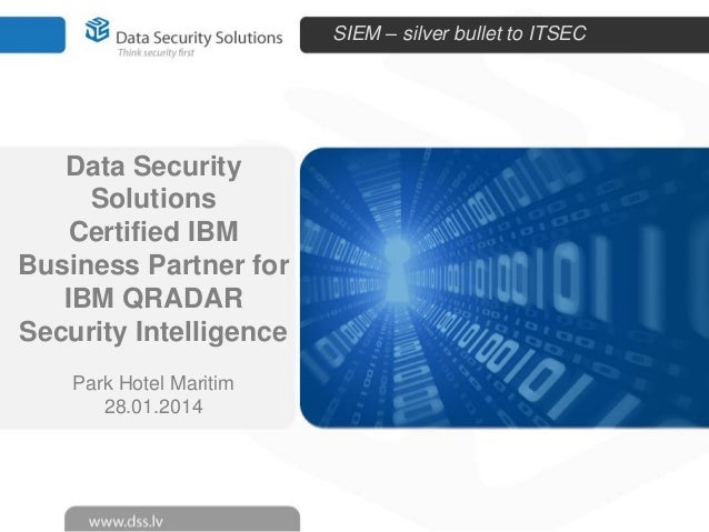 SIEM – silver bullet to ITSEC  Data Security Solutions Certified IBM Business Partner for IBM QRADAR Security Intelligence...