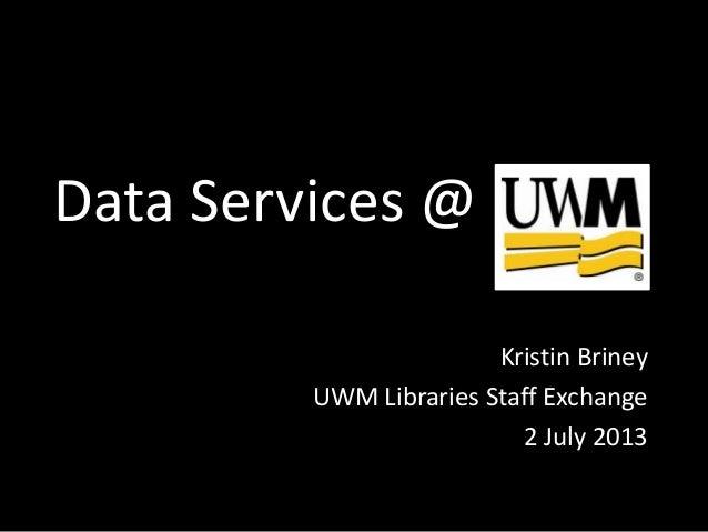 Data Services Kristin Briney UWM Libraries Staff Exchange 2 July 2013