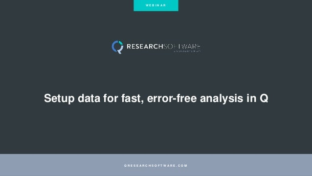 Setup data for fast, error-free analysis in Q Q R E S E A R C H S O F T W A R E . C O M W E B I N A R