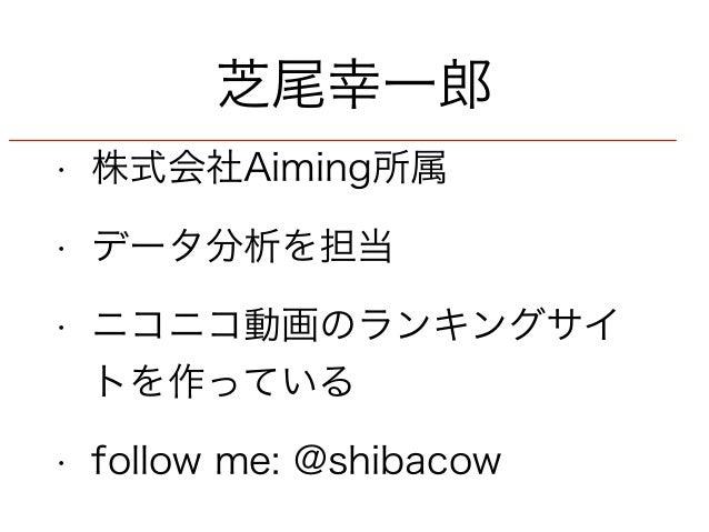 芝尾幸一郎  • 株式会社Aiming所属  • データ分析を担当  • ニコニコ動画のランキングサイ  トを作っている  • follow me: @shibacow