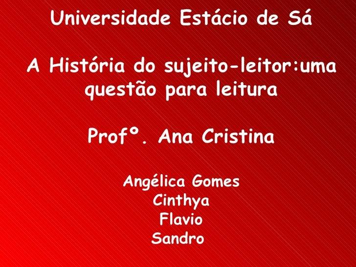 Universidade Estácio de Sá A História do sujeito-leitor:uma questão para leitura Profº. Ana Cristina Angélica Gomes Cinthy...