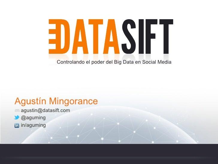 Controlando el poder del Big Data en Social MediaAgustín Mingorance agustin@datasift.com @aguming in/aguming