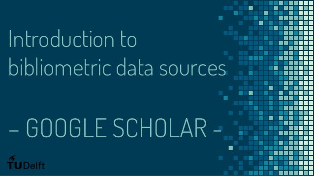 Introduction to bibliometric data sources – GOOGLE SCHOLAR -