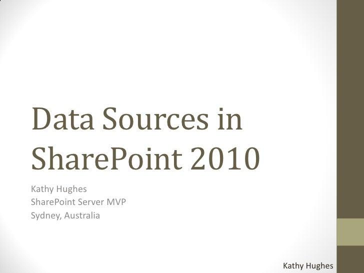 Data Sources in SharePoint 2010 Kathy Hughes SharePoint Server MVP Sydney, Australia                            Kathy Hugh...