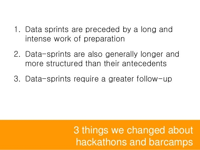 3 things we changed about hackathons and barcamps 1. Data sprints are preceded by a long and intense work of preparation 2...