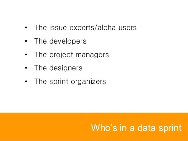 Who's in a data sprint • The issue experts/alpha users • The developers • The project managers • The designers • The sprin...